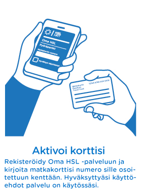 Rekisteröidy Oma HSL -palveluun ja kirjoita matkakorttisi numero sille osoitettuun kenttään. Hyväksyttyäsi käyttöehdot palvelu on käytössäsi.